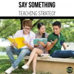 The say something teaching strategy gives students time to think about their reading material and share those thoughts with their peers.